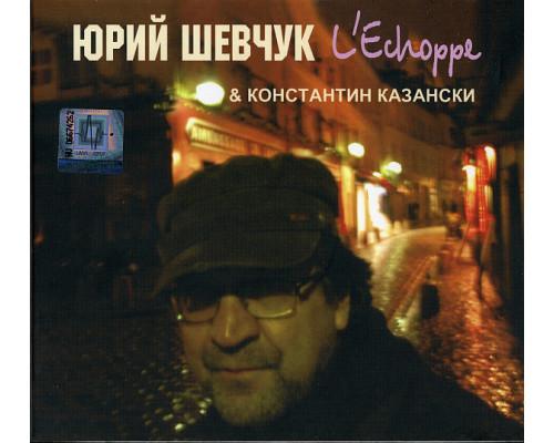 Юрий Шевчук & Константин Казански – L'Echoppe