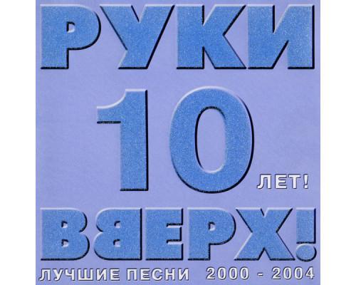 Руки Вверх – 10 лет! Лучшие песни 2000-2004