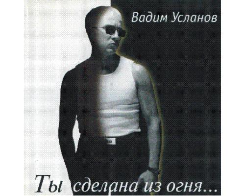 Вадим Усланов – Ты Сделана из Огня...
